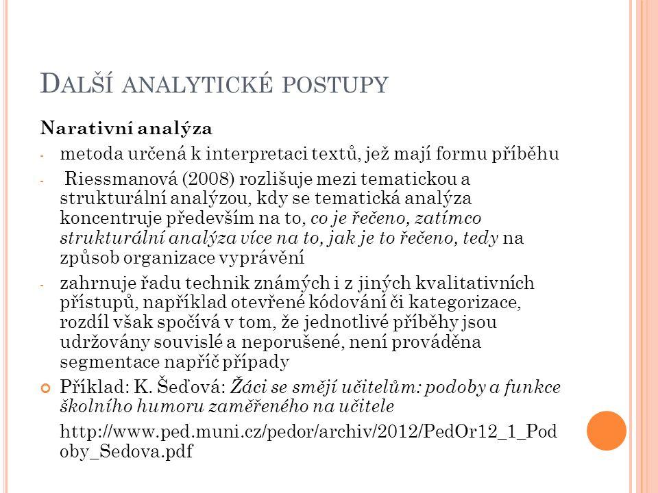 D ALŠÍ ANALYTICKÉ POSTUPY Narativní analýza - metoda určená k interpretaci textů, jež mají formu příběhu - Riessmanová (2008) rozlišuje mezi tematicko