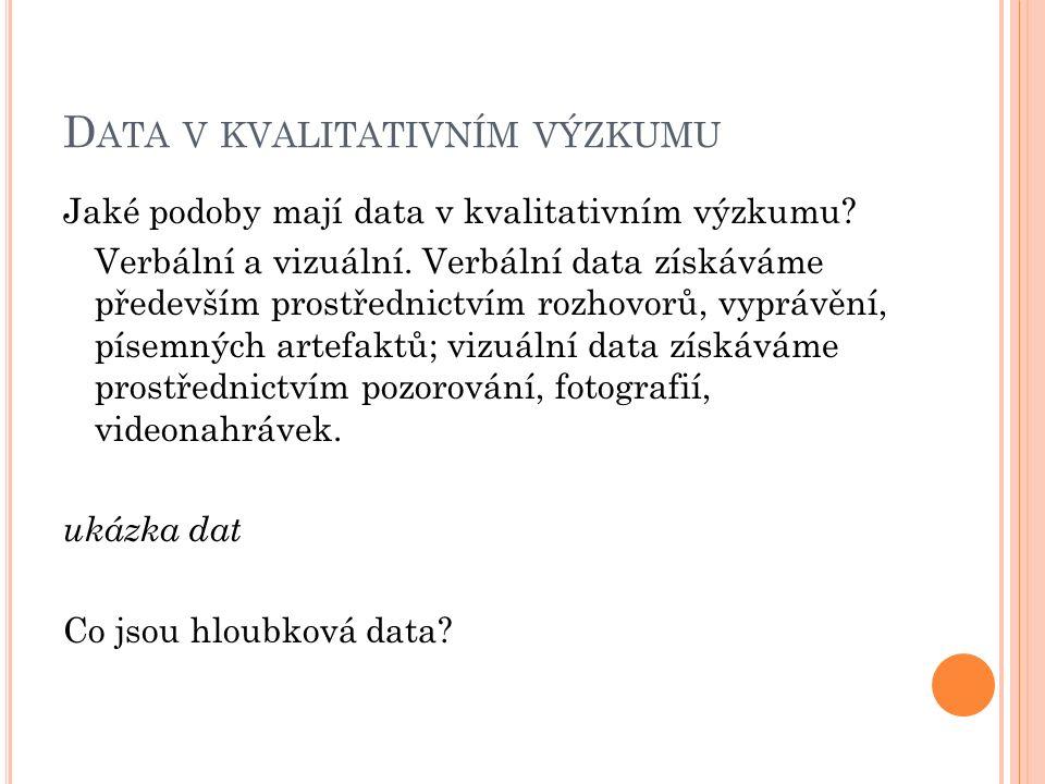 D ATA V KVALITATIVNÍM VÝZKUMU Jaké podoby mají data v kvalitativním výzkumu? Verbální a vizuální. Verbální data získáváme především prostřednictvím ro