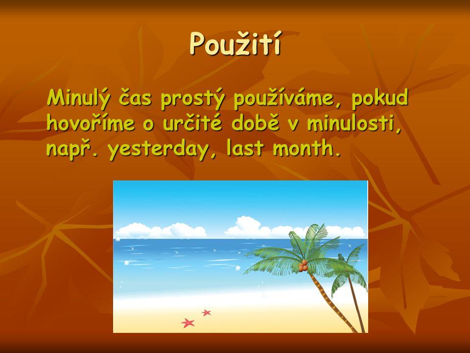 Použití Minulý čas prostý používáme, pokud hovoříme o určité době v minulosti, např. yesterday, last month. Minulý čas prostý používáme, pokud hovořím
