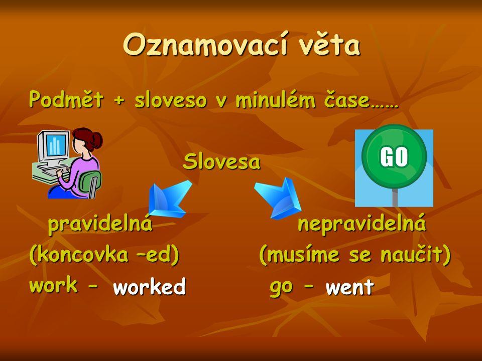 Oznamovací věta Podmět + sloveso v minulém čase…… Slovesa Slovesa pravidelná nepravidelná pravidelná nepravidelná (koncovka –ed) (musíme se naučit) work - go - workedwent