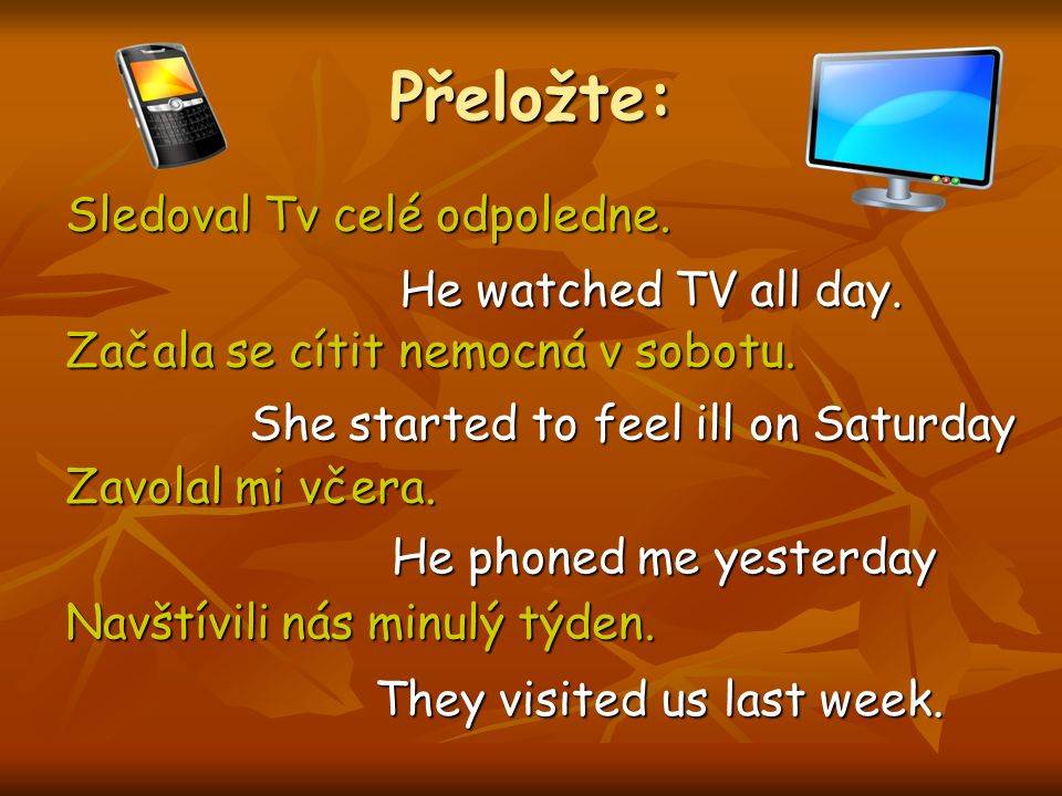 Přeložte: Sledoval Tv celé odpoledne. Začala se cítit nemocná v sobotu. Zavolal mi včera. Navštívili nás minulý týden. He watched TV all day. She star
