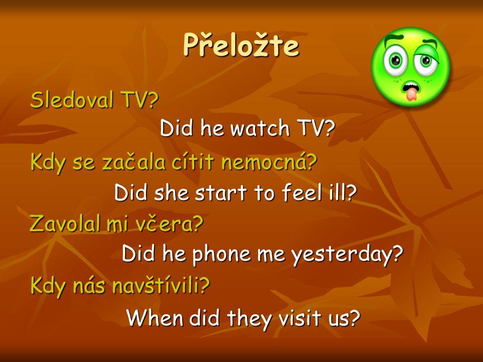 Přeložte Sledoval TV? Kdy se začala cítit nemocná? Zavolal mi včera? Kdy nás navštívili? Did he watch TV? Did she start to feel ill? Did he phone me y
