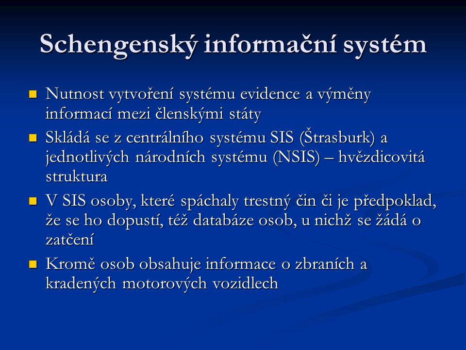 Schengenský informační systém Nutnost vytvoření systému evidence a výměny informací mezi členskými státy Nutnost vytvoření systému evidence a výměny informací mezi členskými státy Skládá se z centrálního systému SIS (Štrasburk) a jednotlivých národních systému (NSIS) – hvězdicovitá struktura Skládá se z centrálního systému SIS (Štrasburk) a jednotlivých národních systému (NSIS) – hvězdicovitá struktura V SIS osoby, které spáchaly trestný čin či je předpoklad, že se ho dopustí, též databáze osob, u nichž se žádá o zatčení V SIS osoby, které spáchaly trestný čin či je předpoklad, že se ho dopustí, též databáze osob, u nichž se žádá o zatčení Kromě osob obsahuje informace o zbraních a kradených motorových vozidlech Kromě osob obsahuje informace o zbraních a kradených motorových vozidlech