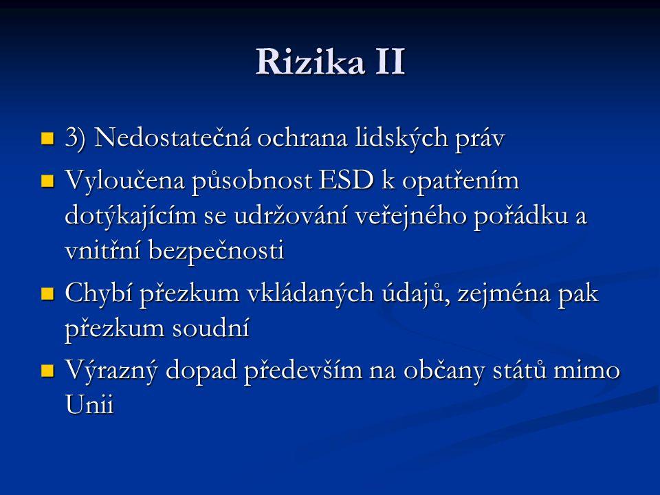 Rizika II 3) Nedostatečná ochrana lidských práv 3) Nedostatečná ochrana lidských práv Vyloučena působnost ESD k opatřením dotýkajícím se udržování veřejného pořádku a vnitřní bezpečnosti Vyloučena působnost ESD k opatřením dotýkajícím se udržování veřejného pořádku a vnitřní bezpečnosti Chybí přezkum vkládaných údajů, zejména pak přezkum soudní Chybí přezkum vkládaných údajů, zejména pak přezkum soudní Výrazný dopad především na občany států mimo Unii Výrazný dopad především na občany států mimo Unii