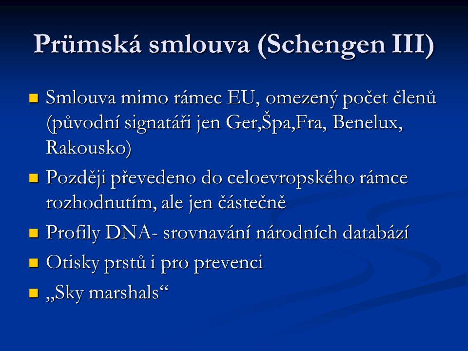 """Prümská smlouva (Schengen III) Smlouva mimo rámec EU, omezený počet členů (původní signatáři jen Ger,Špa,Fra, Benelux, Rakousko) Smlouva mimo rámec EU, omezený počet členů (původní signatáři jen Ger,Špa,Fra, Benelux, Rakousko) Později převedeno do celoevropského rámce rozhodnutím, ale jen částečně Později převedeno do celoevropského rámce rozhodnutím, ale jen částečně Profily DNA- srovnavání národních databází Profily DNA- srovnavání národních databází Otisky prstů i pro prevenci Otisky prstů i pro prevenci """"Sky marshals """"Sky marshals"""