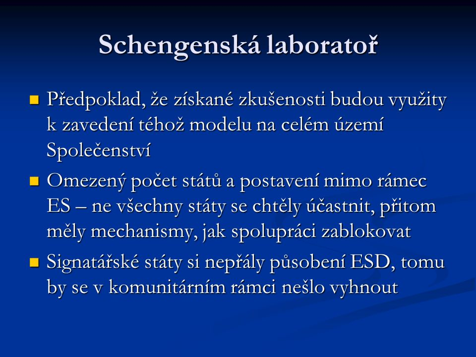 Schengenská laboratoř Předpoklad, že získané zkušenosti budou využity k zavedení téhož modelu na celém území Společenství Předpoklad, že získané zkušenosti budou využity k zavedení téhož modelu na celém území Společenství Omezený počet států a postavení mimo rámec ES – ne všechny státy se chtěly účastnit, přitom měly mechanismy, jak spolupráci zablokovat Omezený počet států a postavení mimo rámec ES – ne všechny státy se chtěly účastnit, přitom měly mechanismy, jak spolupráci zablokovat Signatářské státy si nepřály působení ESD, tomu by se v komunitárním rámci nešlo vyhnout Signatářské státy si nepřály působení ESD, tomu by se v komunitárním rámci nešlo vyhnout