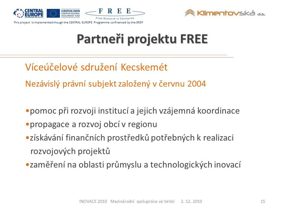 This project is implemented though the CENTRAL EUROPE Programme co-financed by the ERDF Partneři projektu FREE Víceúčelové sdružení Kecskemét Nezávislý právní subjekt založený v červnu 2004 pomoc při rozvoji institucí a jejich vzájemná koordinace propagace a rozvoj obcí v regionu získávání finančních prostředků potřebných k realizaci rozvojových projektů zaměření na oblasti průmyslu a technologických inovací 15INOVACE 2010 Mezinárodní spolupráce ve VaVaI 2.