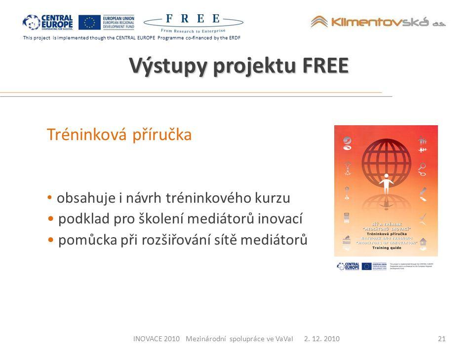 This project is implemented though the CENTRAL EUROPE Programme co-financed by the ERDF Výstupy projektu FREE Tréninková příručka obsahuje i návrh tréninkového kurzu podklad pro školení mediátorů inovací pomůcka při rozšiřování sítě mediátorů 21INOVACE 2010 Mezinárodní spolupráce ve VaVaI 2.