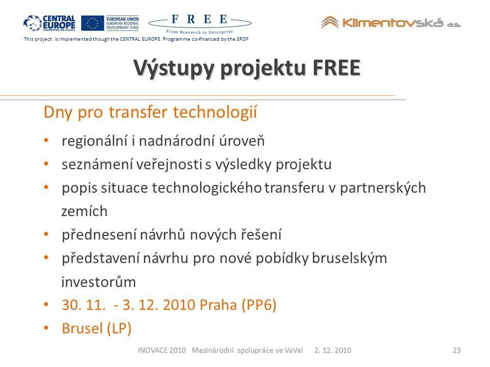 This project is implemented though the CENTRAL EUROPE Programme co-financed by the ERDF Výstupy projektu FREE Dny pro transfer technologií regionální i nadnárodní úroveň seznámení veřejnosti s výsledky projektu popis situace technologického transferu v partnerských zemích přednesení návrhů nových řešení představení návrhu pro nové pobídky bruselským investorům 30.