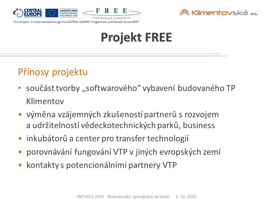 """This project is implemented though the CENTRAL EUROPE Programme co-financed by the ERDF Přínosy projektu součást tvorby """"softwarového vybavení budovaného TP Klimentov výměna vzájemných zkušeností partnerů s rozvojem a udržitelností vědeckotechnických parků, business inkubátorů a center pro transfer technologií porovnávání fungování VTP v jiných evropských zemí kontakty s potencionálními partnery VTP Projekt FREE INOVACE 2010 Mezinárodní spolupráce ve VaVaI 2."""