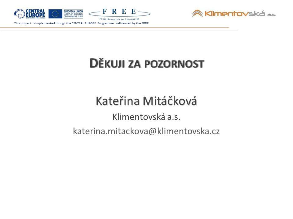 This project is implemented though the CENTRAL EUROPE Programme co-financed by the ERDF D ĚKUJI ZA POZORNOST Kateřina Mitáčková Klimentovská a.s.
