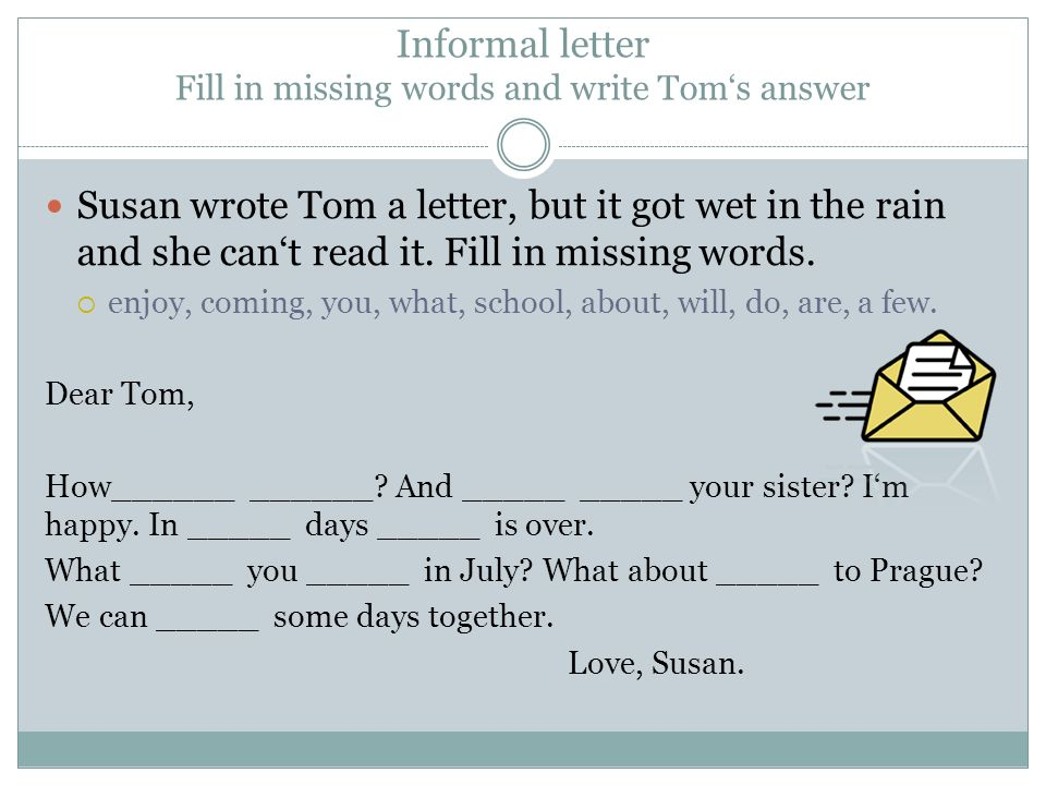 Informal letter Fill in missing words and write Tom's answer Susan wrote Tom a letter, but it got wet in the rain and she can't read it. Fill in missi