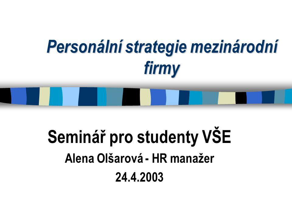 Personální strategie mezinárodní firmy Seminář pro studenty VŠE Alena Olšarová - HR manažer 24.4.2003