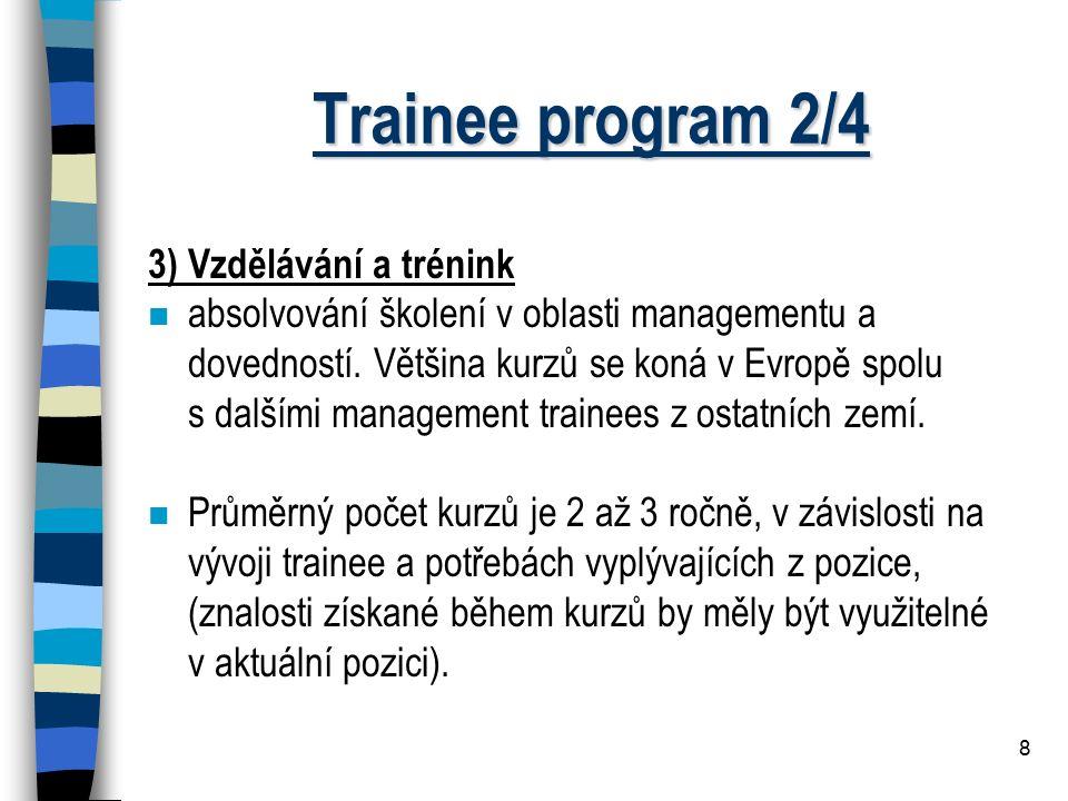8 Trainee program 2/4 3) Vzdělávání a trénink n absolvování školení v oblasti managementu a dovedností. Většina kurzů se koná v Evropě spolu s dalšími
