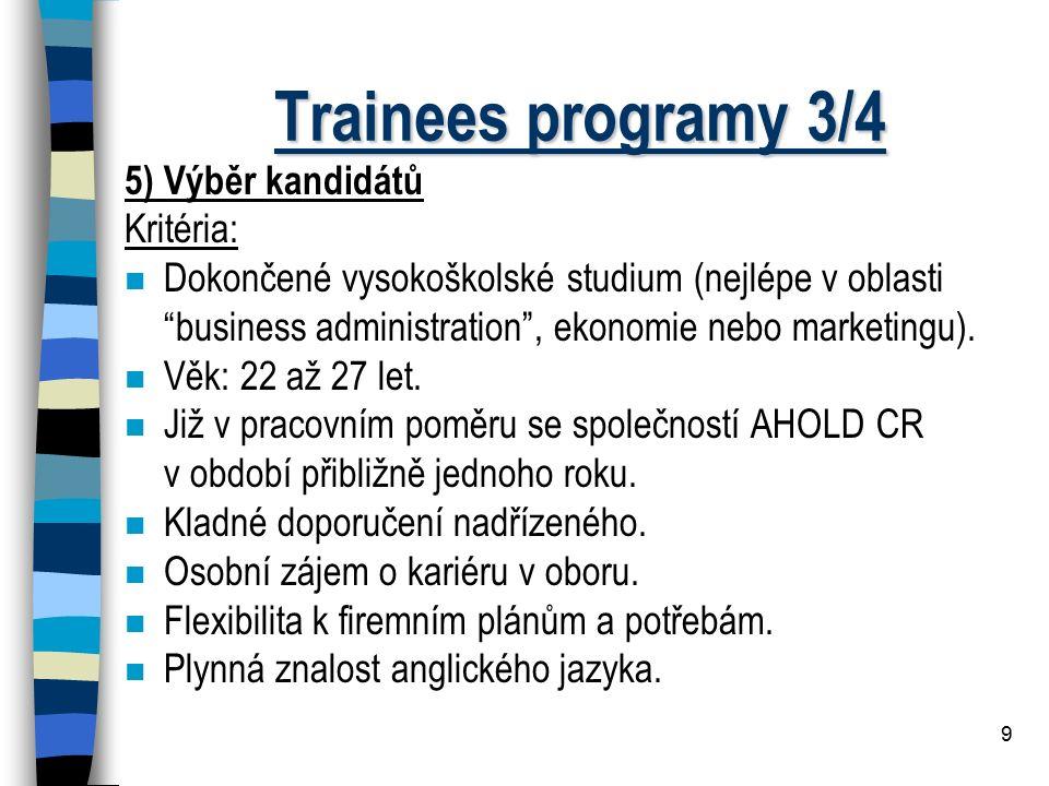 """9 Trainees programy 3/4 5) Výběr kandidátů Kritéria: n Dokončené vysokoškolské studium (nejlépe v oblasti """"business administration"""", ekonomie nebo mar"""
