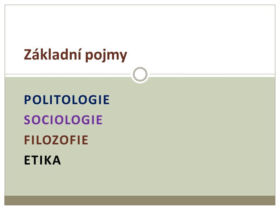 POLITOLOGIE SOCIOLOGIE FILOZOFIE ETIKA Základní pojmy