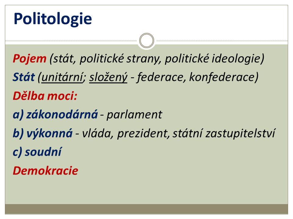 Politologie Pojem (stát, politické strany, politické ideologie) Stát (unitární; složený - federace, konfederace) Dělba moci: a) zákonodárná - parlament b) výkonná - vláda, prezident, státní zastupitelství c) soudní Demokracie