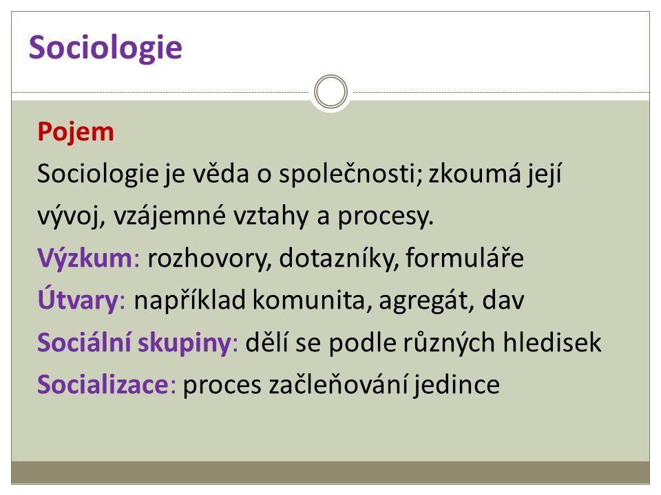Sociologie Pojem Sociologie je věda o společnosti; zkoumá její vývoj, vzájemné vztahy a procesy. Výzkum: rozhovory, dotazníky, formuláře Útvary: napří