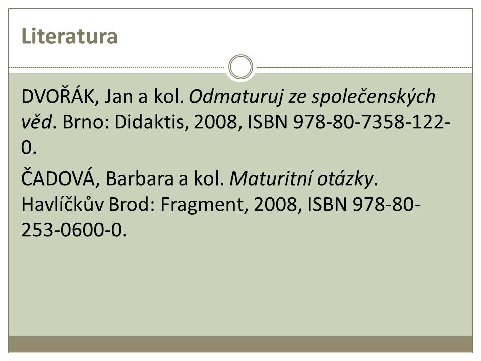 Literatura DVOŘÁK, Jan a kol. Odmaturuj ze společenských věd. Brno: Didaktis, 2008, ISBN 978-80-7358-122- 0. ČADOVÁ, Barbara a kol. Maturitní otázky.