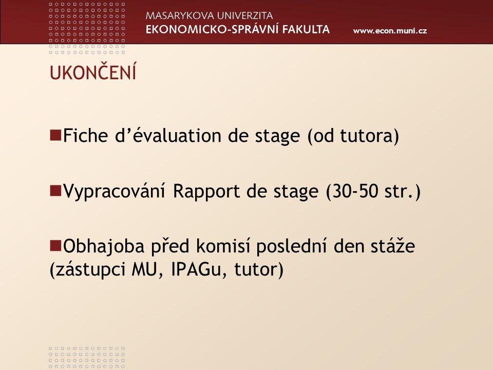 www.econ.muni.cz UKONČENÍ Fiche d'évaluation de stage (od tutora) Vypracování Rapport de stage (30-50 str.) Obhajoba před komisí poslední den stáže (zástupci MU, IPAGu, tutor)