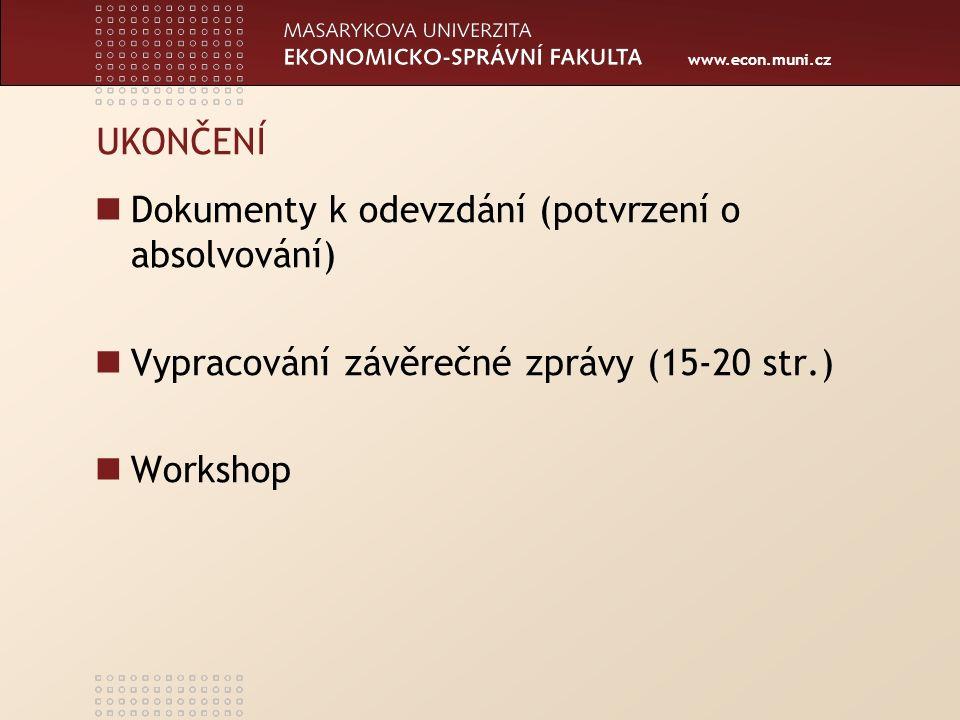www.econ.muni.cz UKONČENÍ Dokumenty k odevzdání (potvrzení o absolvování) Vypracování závěrečné zprávy (15-20 str.) Workshop