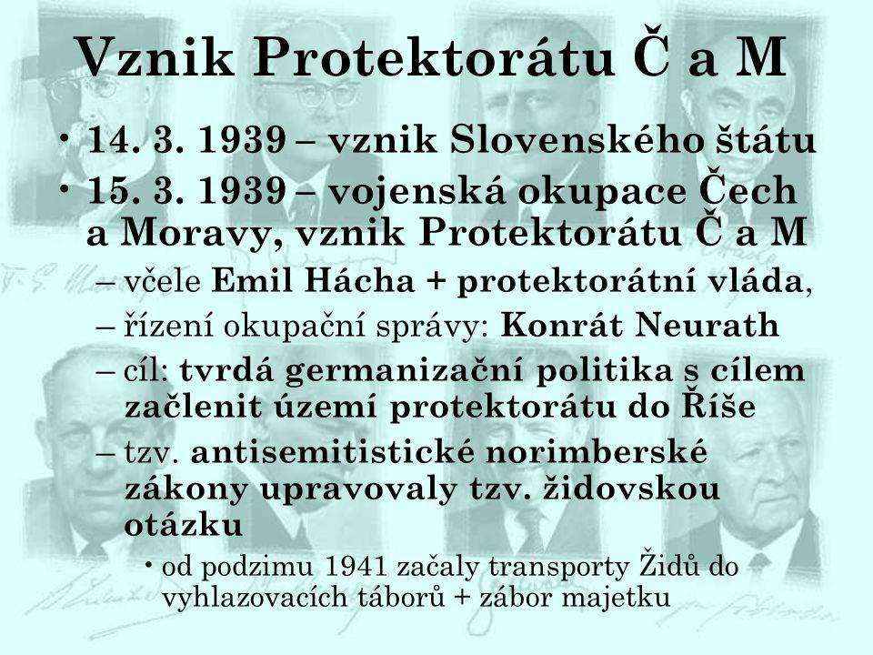Vznik Protektorátu Č a M 14. 3. 1939 – vznik Slovenského štátu 15. 3. 1939 – vojenská okupace Čech a Moravy, vznik Protektorátu Č a M –včele Emil Hách