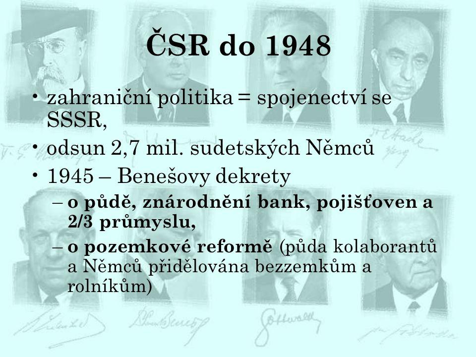 ČSR do 1948 zahraniční politika = spojenectví se SSSR, odsun 2,7 mil. sudetských Němců 1945 – Benešovy dekrety – o půdě, znárodnění bank, pojišťoven a