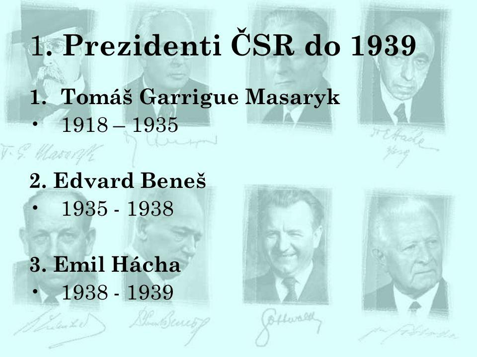 1. Prezidenti ČSR do 1939 1.Tomáš Garrigue Masaryk 1918 – 1935 2. Edvard Beneš 1935 - 1938 3. Emil Hácha 1938 - 1939