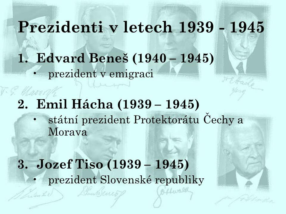 Prezidenti v letech 1939 - 1945 1.Edvard Beneš (1940 – 1945) prezident v emigraci 2.Emil Hácha (1939 – 1945) státní prezident Protektorátu Čechy a Mor