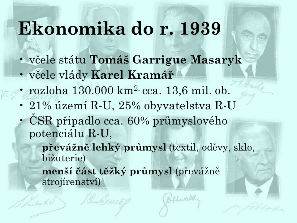Ekonomika do r. 1939 včele státu Tomáš Garrigue Masaryk včele vlády Karel Kramář rozloha 130.000 km 2, cca. 13,6 mil. ob. 21% území R-U, 25% obyvatels