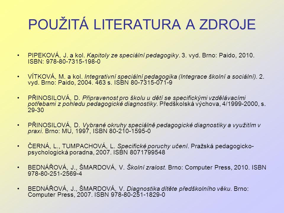 POUŽITÁ LITERATURA A ZDROJE PIPEKOVÁ, J. a kol. Kapitoly ze speciální pedagogiky. 3. vyd. Brno: Paido, 2010. ISBN: 978-80-7315-198-0 VÍTKOVÁ, M. a kol
