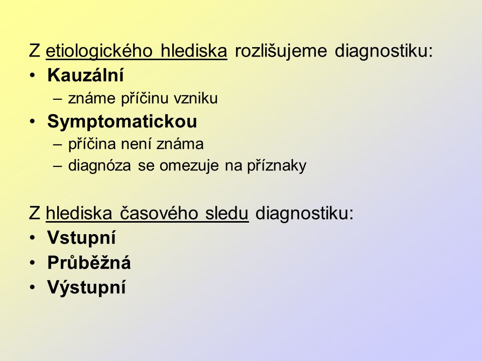 Z etiologického hlediska rozlišujeme diagnostiku: Kauzální –známe příčinu vzniku Symptomatickou –příčina není známa –diagnóza se omezuje na příznaky Z