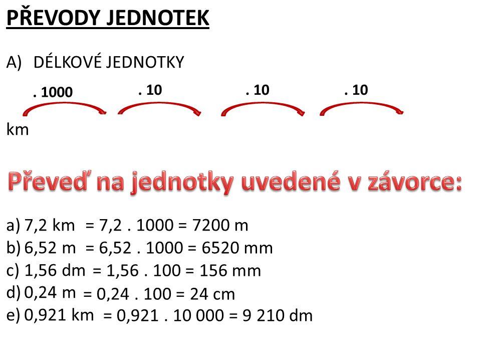 PŘEVODY JEDNOTEK A)DÉLKOVÉ JEDNOTKY kmmdmcmmm. 1000. 10 a)7,2 km (m) b)6,52 m (mm) c)1,56 dm (mm) d)0,24 m (cm) e)0,921 km (dm) = 7,2. 1000 = 7200 m =