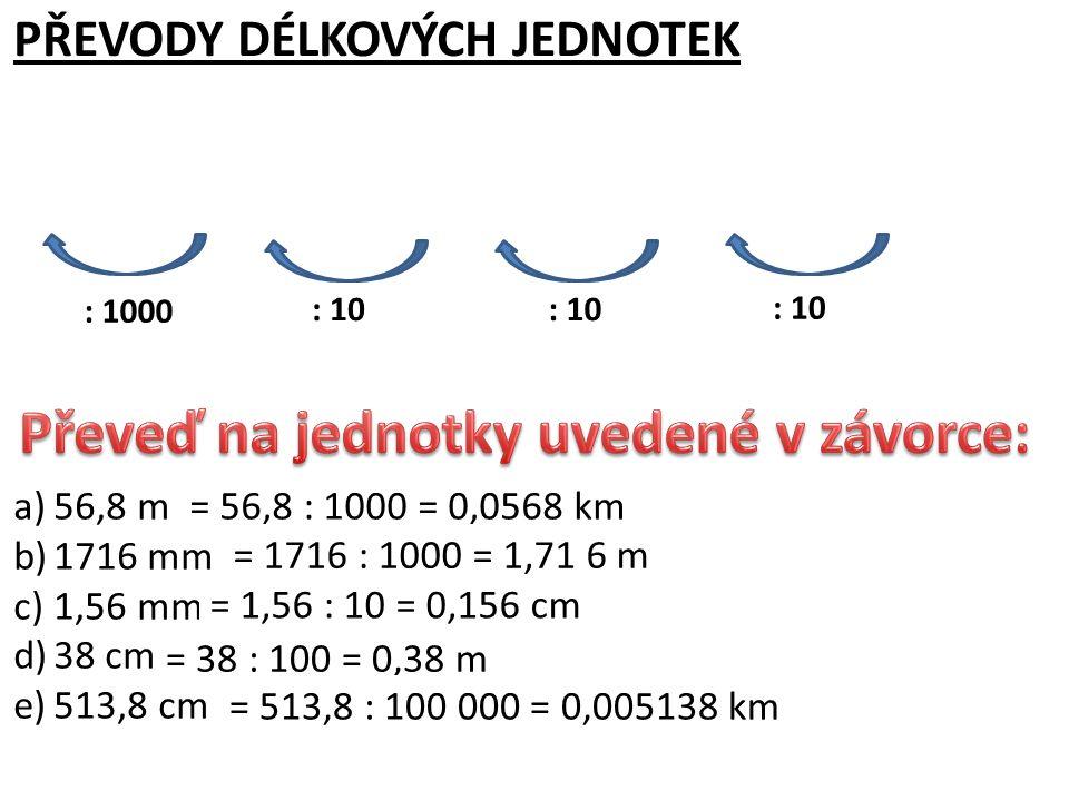 a)56,8 m (km) b)1716 mm (m) c)1,56 mm (cm) d)38 cm (m) e)513,8 cm (km) PŘEVODY DÉLKOVÝCH JEDNOTEK kmmdmcmmm : 10 : 1000 = 56,8 : 1000 = 0,0568 km = 17