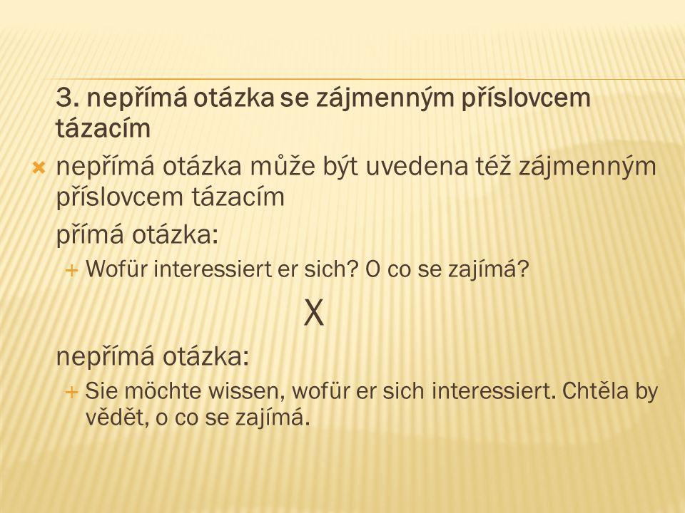 3. nepřímá otázka se zájmenným příslovcem tázacím  nepřímá otázka může být uvedena též zájmenným příslovcem tázacím přímá otázka:  Wofür interessier