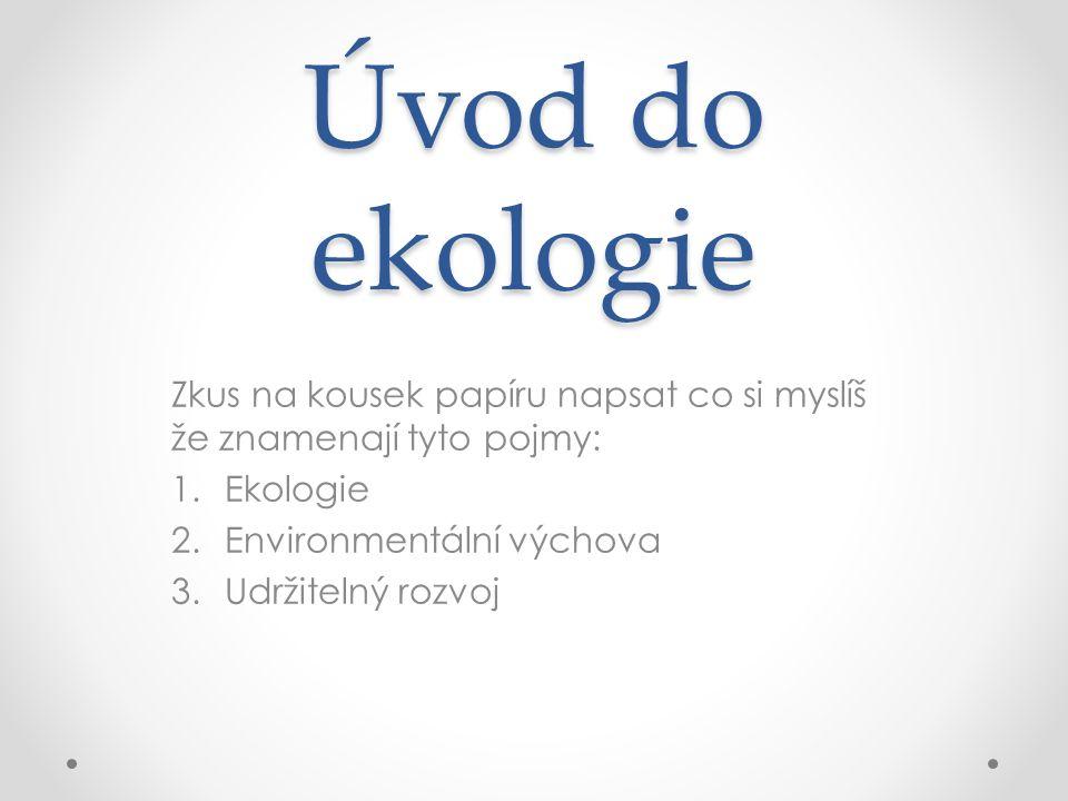 Úvod do ekologie Zkus na kousek papíru napsat co si myslíš že znamenají tyto pojmy: 1.Ekologie 2.Environmentální výchova 3.Udržitelný rozvoj