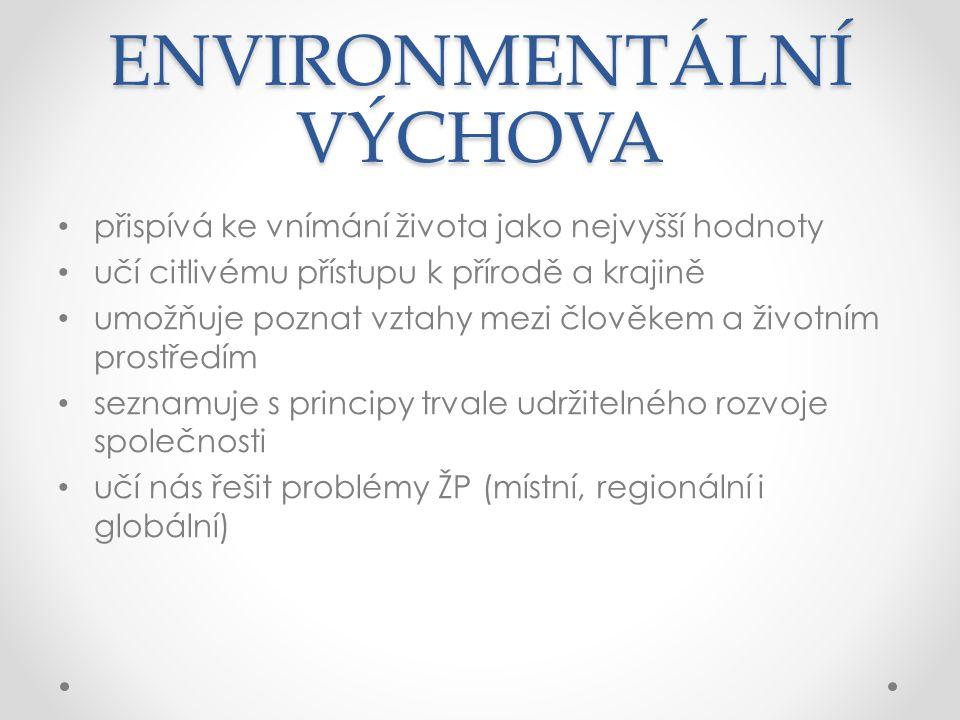 ENVIRONMENTÁLNÍ VÝCHOVA přispívá ke vnímání života jako nejvyšší hodnoty učí citlivému přístupu k přírodě a krajině umožňuje poznat vztahy mezi člověkem a životním prostředím seznamuje s principy trvale udržitelného rozvoje společnosti učí nás řešit problémy ŽP (místní, regionální i globální)