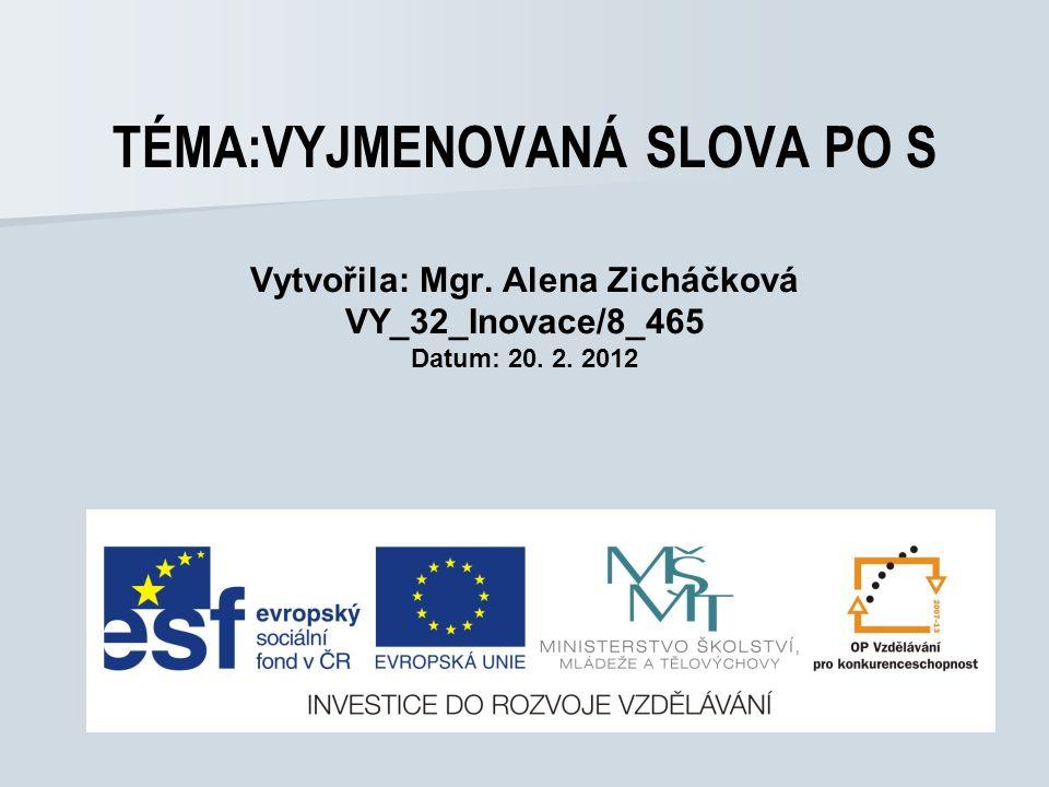 TÉMA:VYJMENOVANÁ SLOVA PO S Vytvořila: Mgr. Alena Zicháčková VY_32_Inovace/8_465 Datum: 20. 2. 2012