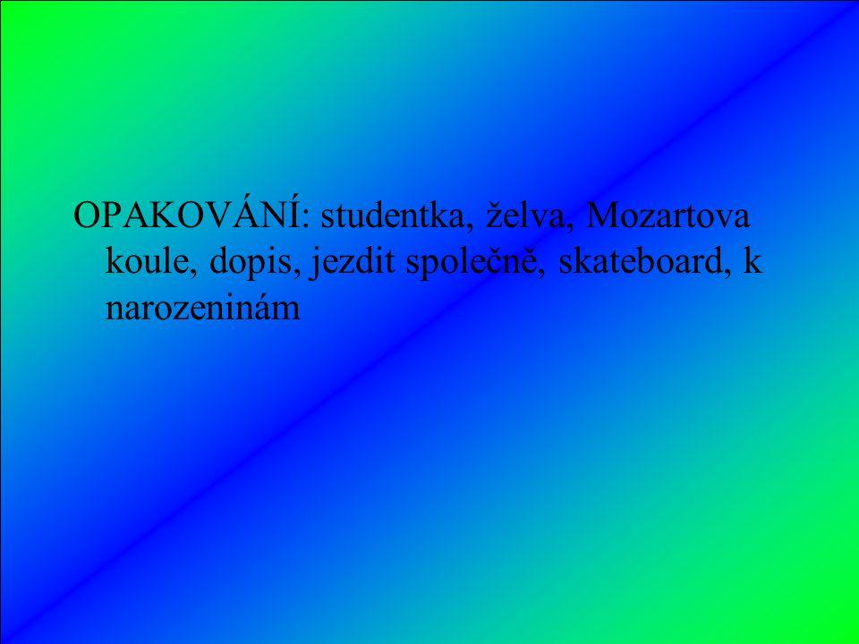 OPAKOVÁNÍ: studentka, želva, Mozartova koule, dopis, jezdit společně, skateboard, k narozeninám