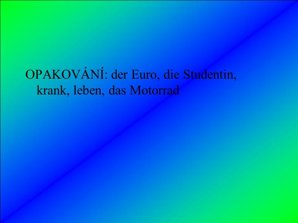 OPAKOVÁNÍ: der Euro, die Studentin, krank, leben, das Motorrad