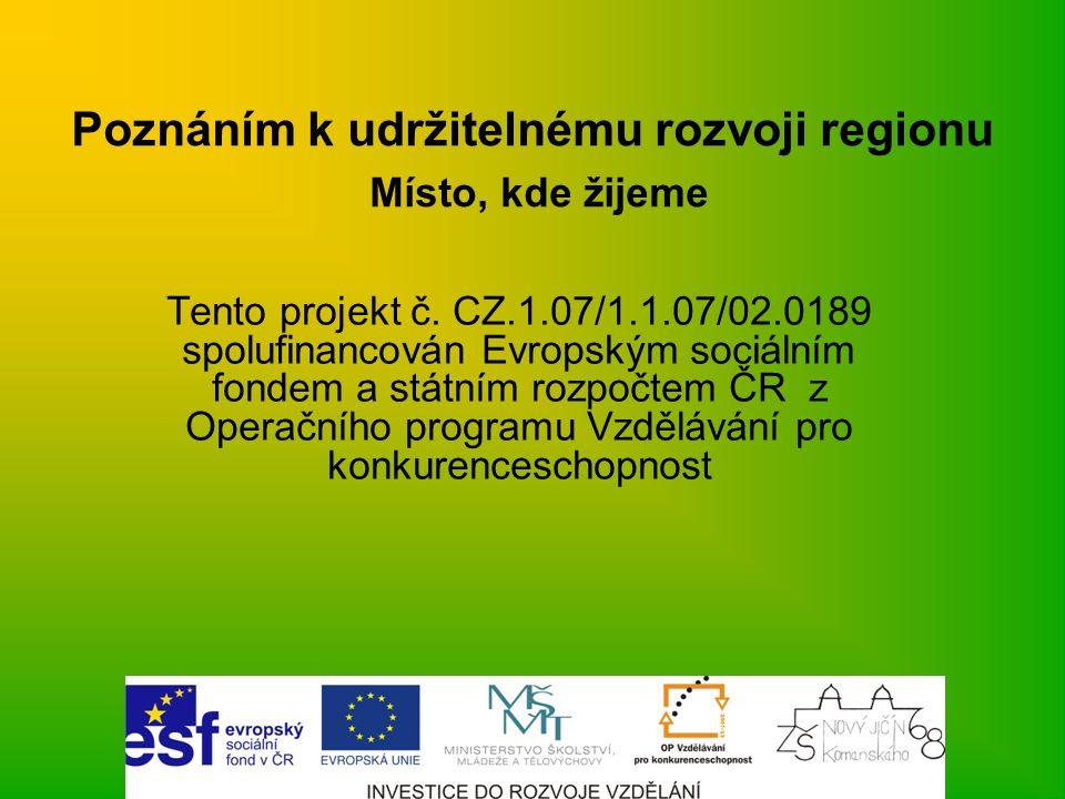 Poznáním k udržitelnému rozvoji regionu Místo, kde žijeme Tento projekt č. CZ.1.07/1.1.07/02.0189 spolufinancován Evropským sociálním fondem a státním