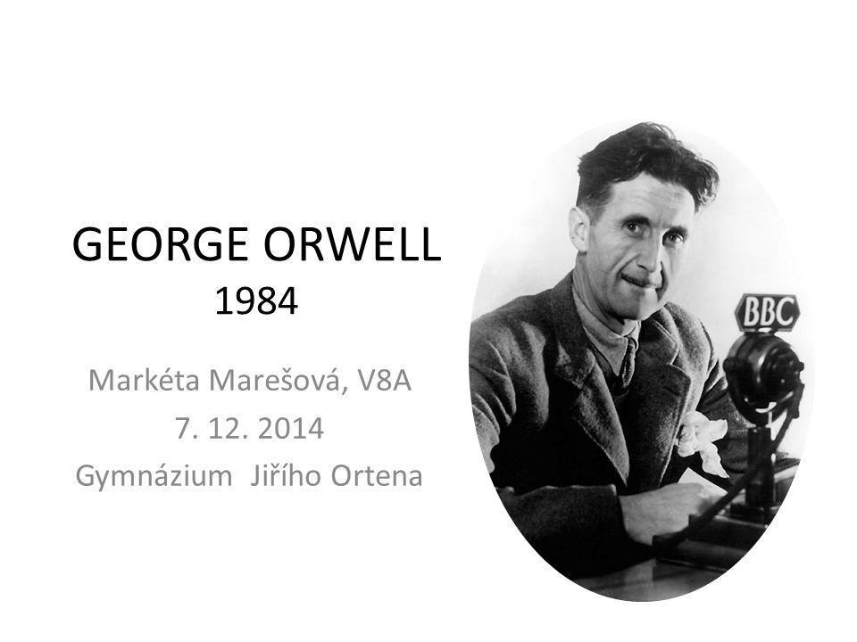 GEORGE ORWELL 1984 Markéta Marešová, V8A 7. 12. 2014 Gymnázium Jiřího Ortena