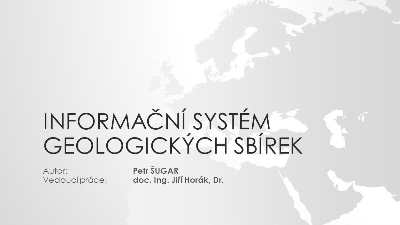 INFORMAČNÍ SYSTÉM GEOLOGICKÝCH SBÍREK Autor: Petr ŠUGAR Vedoucí práce: doc. Ing. Jiří Horák, Dr.