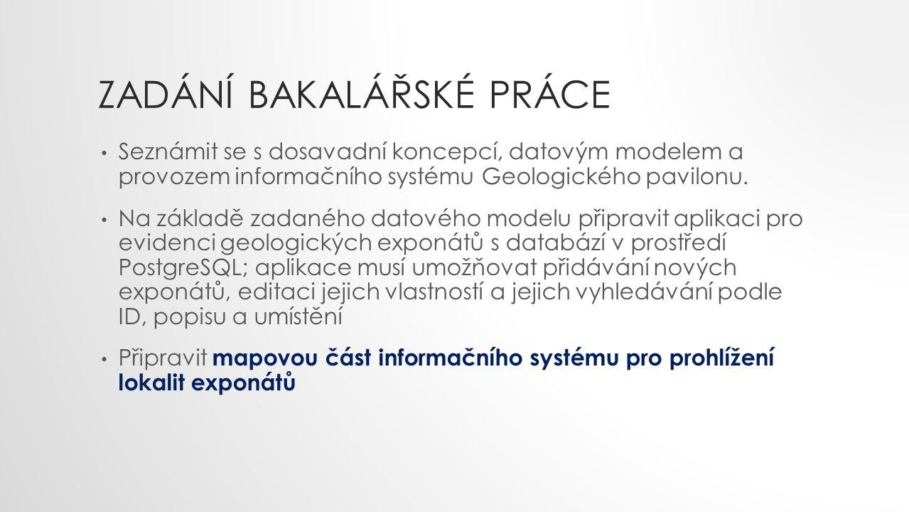 ZADÁNÍ BAKALÁŘSKÉ PRÁCE Seznámit se s dosavadní koncepcí, datovým modelem a provozem informačního systému Geologického pavilonu. Na základě zadaného d
