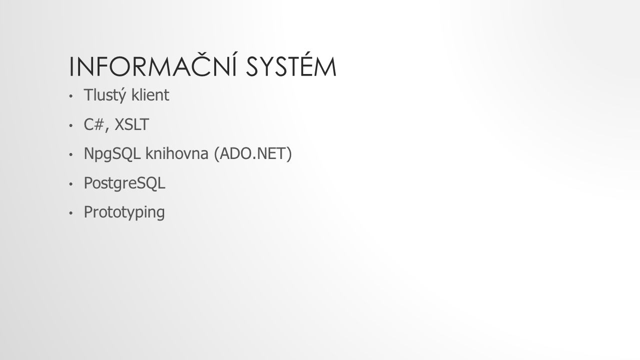 INFORMAČNÍ SYSTÉM Tlustý klient C#, XSLT NpgSQL knihovna (ADO.NET) PostgreSQL Prototyping