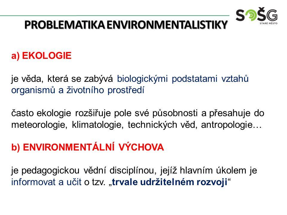 PROBLEMATIKA ENVIRONMENTALISTIKY a)EKOLOGIE je věda, která se zabývá biologickými podstatami vztahů organismů a životního prostředí často ekologie roz