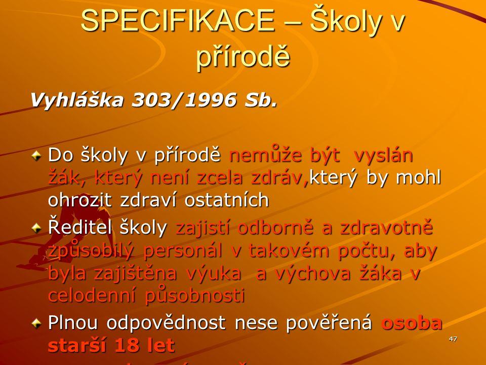 47 SPECIFIKACE – Školy v přírodě Vyhláška 303/1996 Sb. Do školy v přírodě nemůže být vyslán žák, který není zcela zdráv,který by mohl ohrozit zdraví o