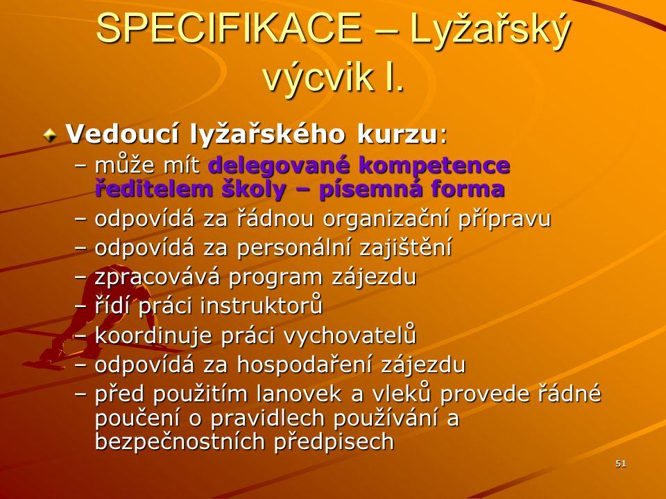 51 SPECIFIKACE – Lyžařský výcvik I. Vedoucí lyžařského kurzu: –může mít delegované kompetence ředitelem školy – písemná forma –odpovídá za řádnou orga