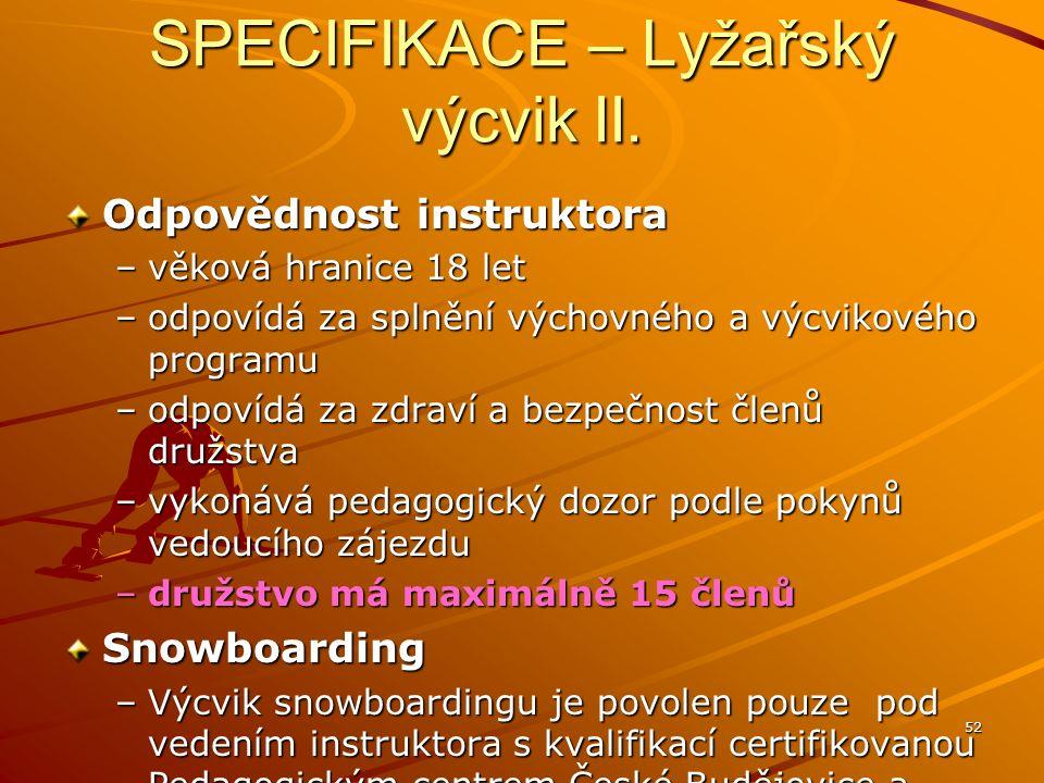 52 SPECIFIKACE – Lyžařský výcvik II. Odpovědnost instruktora –věková hranice 18 let –odpovídá za splnění výchovného a výcvikového programu –odpovídá z