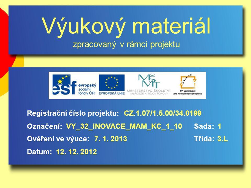 Výukový materiál zpracovaný v rámci projektu Označení:Sada: Ověření ve výuce:Třída: Datum: Registrační číslo projektu:CZ.1.07/1.5.00/34.0199 1VY_32_INOVACE_MAM_KC_1_10 7.